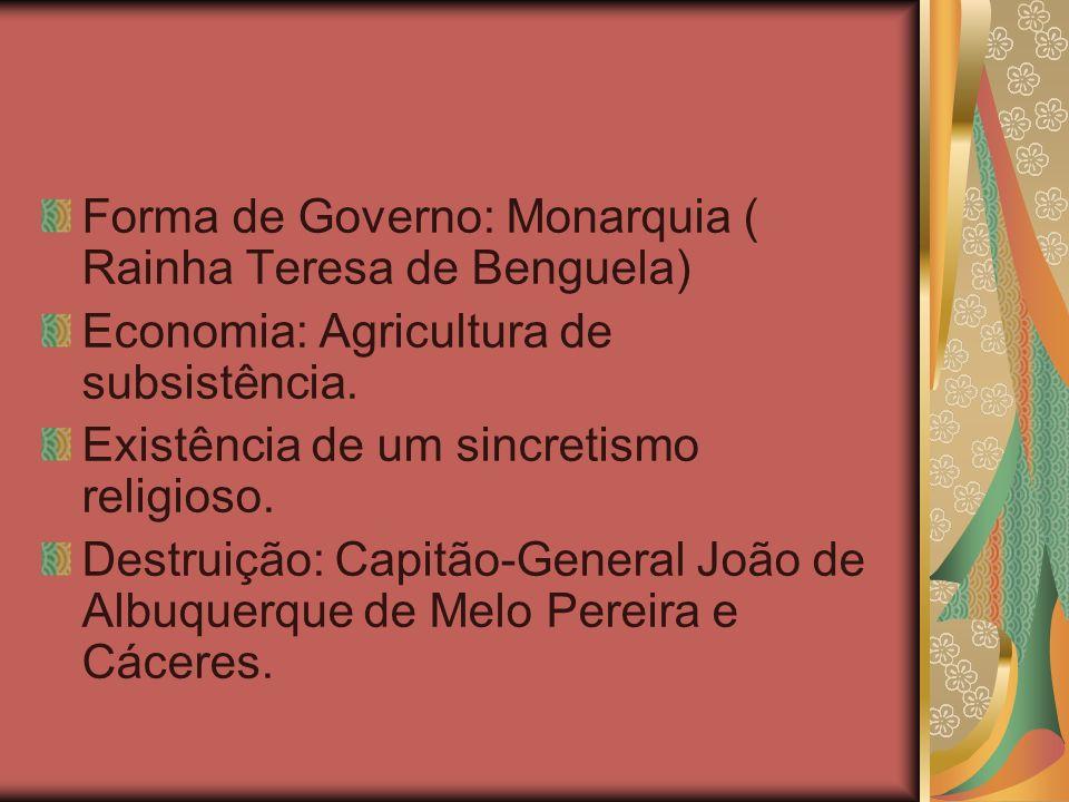 Forma de Governo: Monarquia ( Rainha Teresa de Benguela) Economia: Agricultura de subsistência. Existência de um sincretismo religioso. Destruição: Ca
