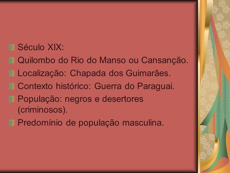 Século XIX: Quilombo do Rio do Manso ou Cansanção. Localização: Chapada dos Guimarães. Contexto histórico: Guerra do Paraguai. População: negros e des