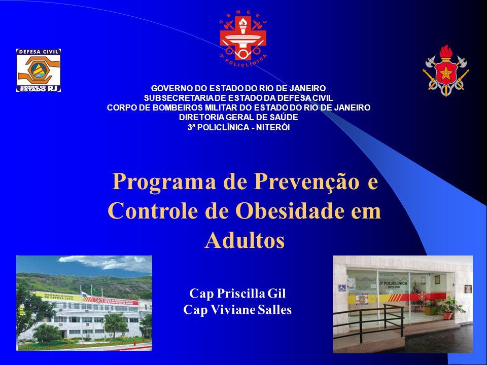 GOVERNO DO ESTADO DO RIO DE JANEIRO SUBSECRETARIA DE ESTADO DA DEFESA CIVIL CORPO DE BOMBEIROS MILITAR DO ESTADO DO RIO DE JANEIRO DIRETORIA GERAL DE SAÚDE 3ª POLICLÍNICA - NITERÓI Programa de Prevenção e Controle de Obesidade em Adultos Cap Priscilla Gil Cap Viviane Salles