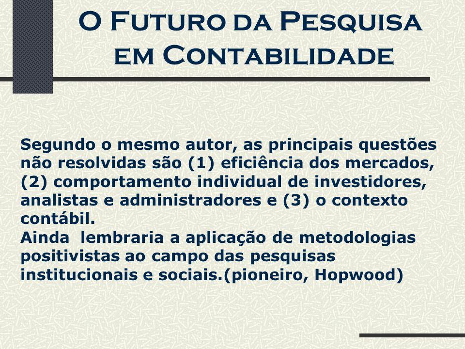 O Futuro da Pesquisa em Contabilidade Segundo o mesmo autor, as principais questões não resolvidas são (1) eficiência dos mercados, (2) comportamento