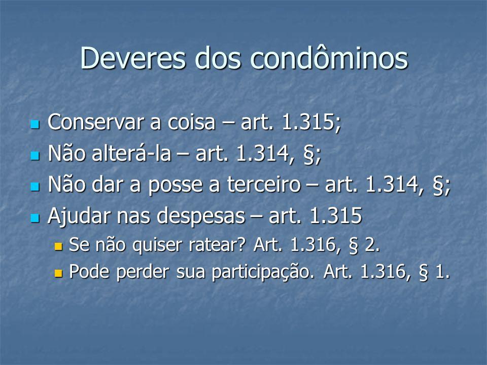 Deveres dos condôminos Conservar a coisa – art. 1.315; Conservar a coisa – art. 1.315; Não alterá-la – art. 1.314, §; Não alterá-la – art. 1.314, §; N