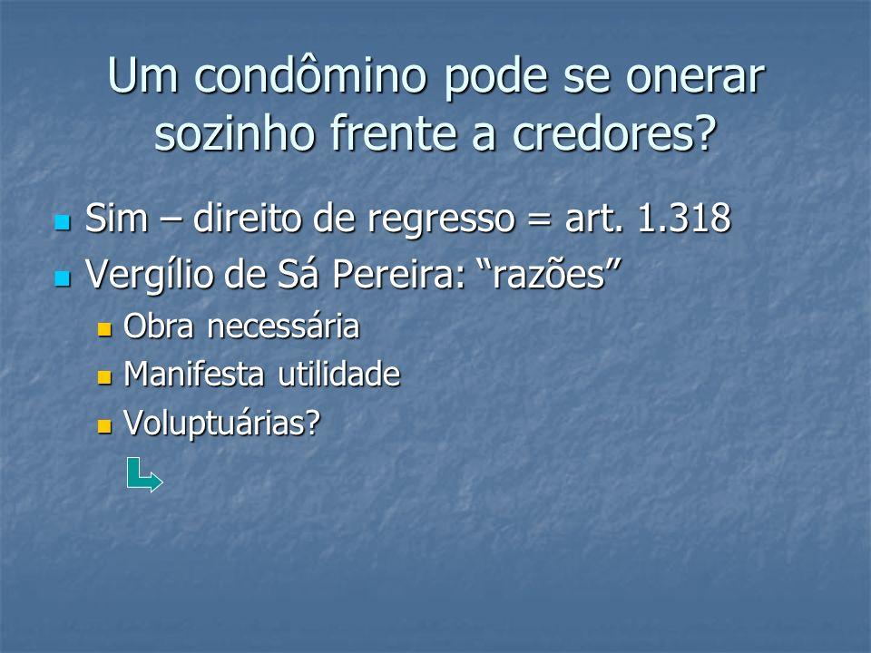 Um condômino pode se onerar sozinho frente a credores? Sim – direito de regresso = art. 1.318 Sim – direito de regresso = art. 1.318 Vergílio de Sá Pe
