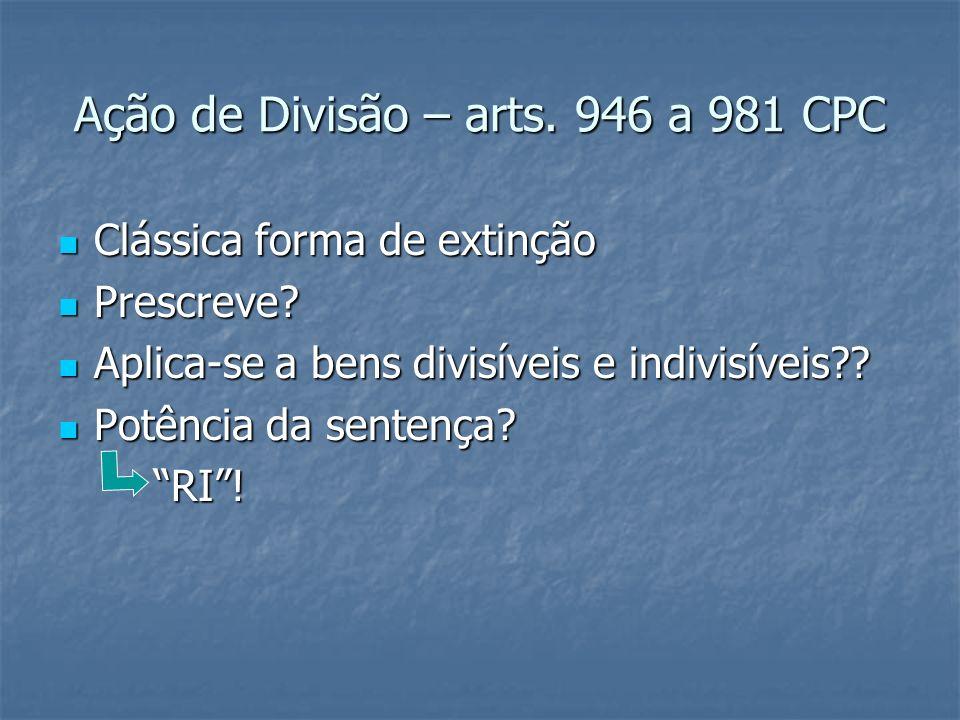 Ação de Divisão – arts. 946 a 981 CPC Clássica forma de extinção Clássica forma de extinção Prescreve? Prescreve? Aplica-se a bens divisíveis e indivi