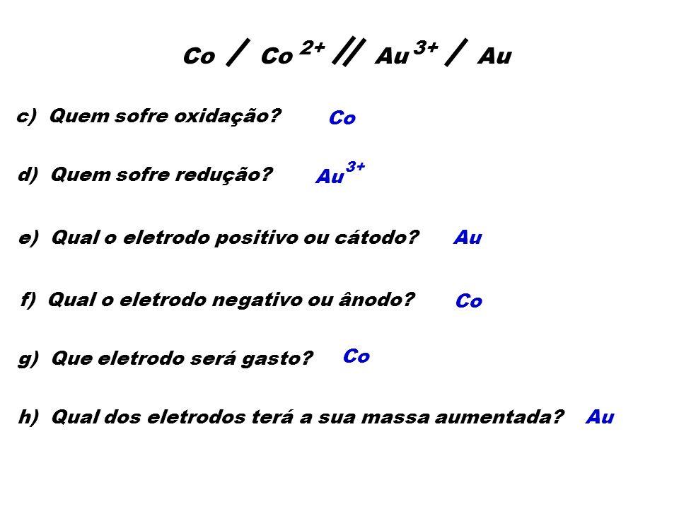 c) Quem sofre oxidação? Co 2+ Au 3+ Au 3+ d) Quem sofre redução? e) Qual o eletrodo positivo ou cátodo?Au f) Qual o eletrodo negativo ou ânodo? Co g)