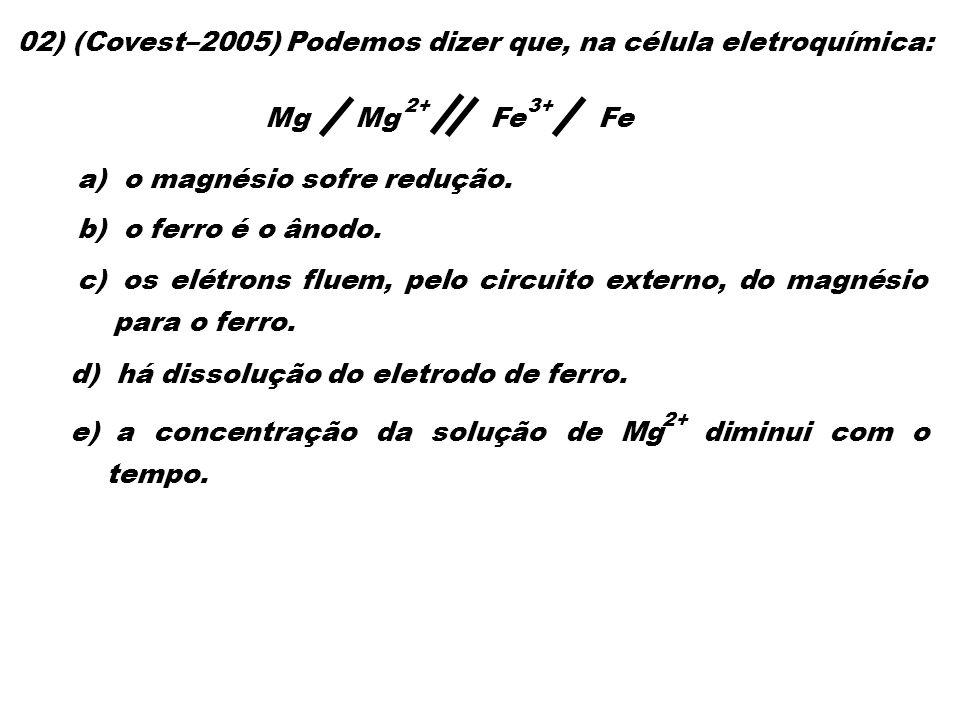 02) (Covest–2005) Podemos dizer que, na célula eletroquímica: 2+ a) o magnésio sofre redução. b) o ferro é o ânodo. c) os elétrons fluem, pelo circuit