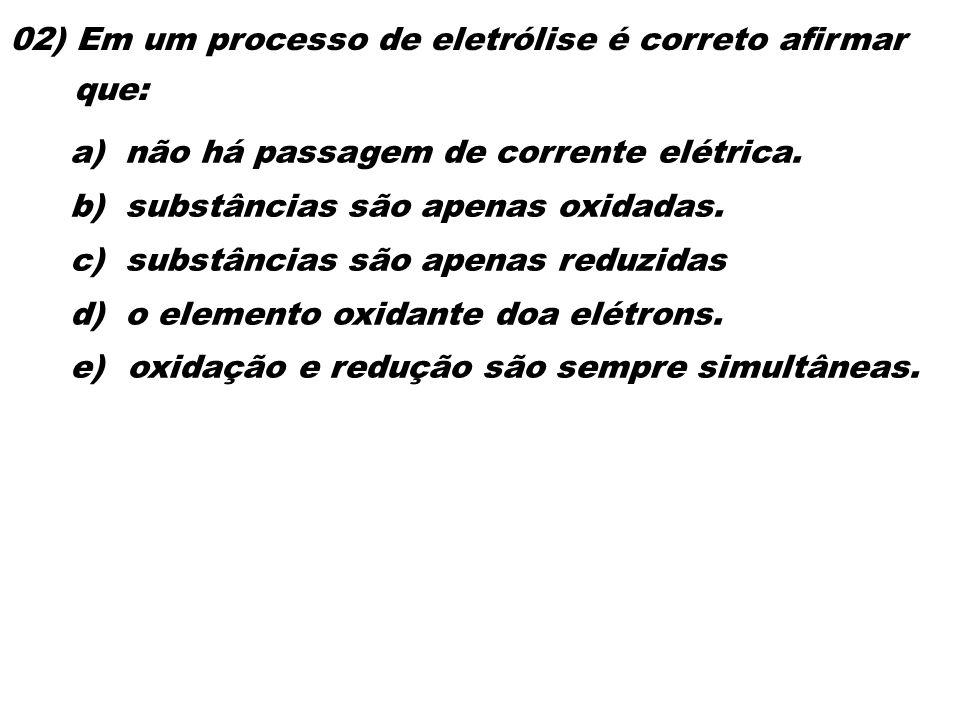02) Em um processo de eletrólise é correto afirmar que: a) não há passagem de corrente elétrica. b) substâncias são apenas oxidadas. c) substâncias sã