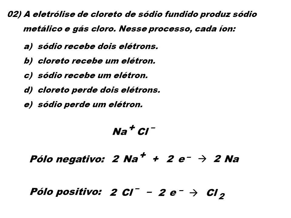 02) A eletrólise de cloreto de sódio fundido produz sódio metálico e gás cloro. Nesse processo, cada íon: a) sódio recebe dois elétrons. b) cloreto re