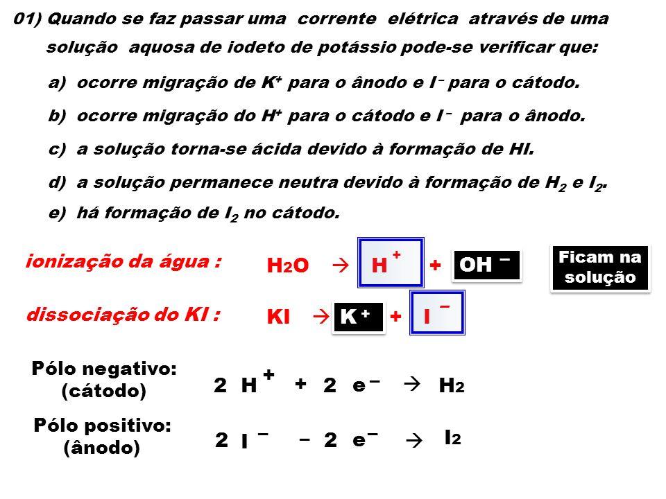 01) Quando se faz passar uma corrente elétrica através de uma solução aquosa de iodeto de potássio pode-se verificar que: a) ocorre migração de K + pa