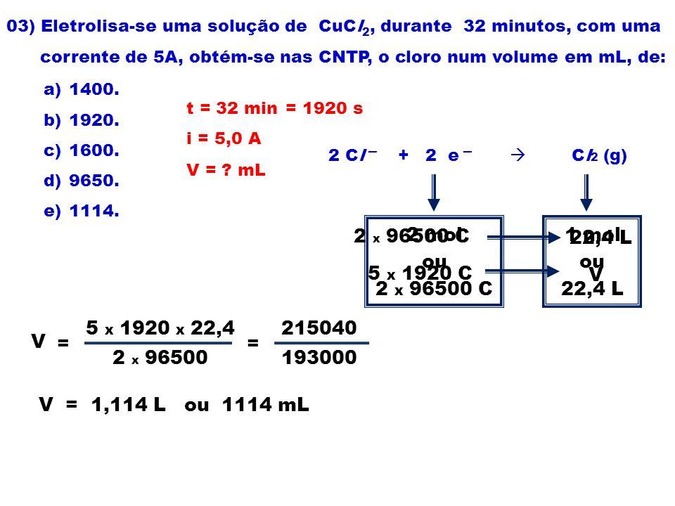 03) Eletrolisa-se uma solução de CuCl 2, durante 32 minutos, com uma corrente de 5A, obtém-se nas CNTP, o cloro num volume em mL, de: a)1400. b)1920.