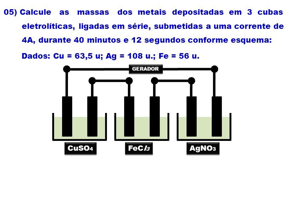 05) Calcule as massas dos metais depositadas em 3 cubas eletrolíticas, ligadas em série, submetidas a uma corrente de 4A, durante 40 minutos e 12 segu