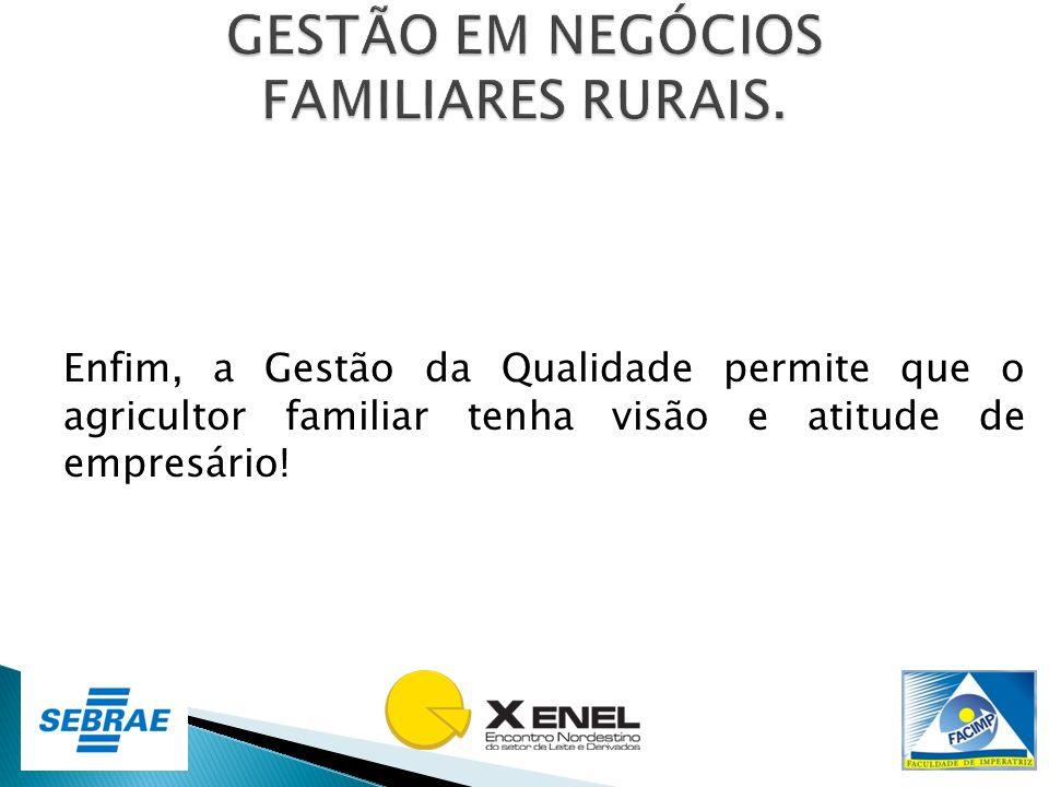 Enfim, a Gestão da Qualidade permite que o agricultor familiar tenha visão e atitude de empresário!