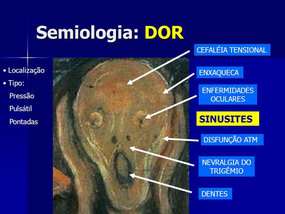 Semiologia: DOR Localização Tipo: Pressão Pulsátil Pontadas CEFALÉIA TENSIONAL ENXAQUECA SINUSITES DISFUNÇÃO ATM ENFERMIDADES OCULARES NEVRALGIA DO TR