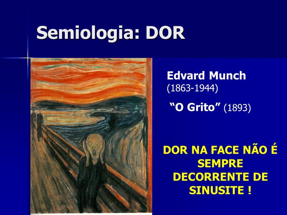 Semiologia: DOR Edvard Munch (1863-1944) O Grito (1893) DOR NA FACE NÃO É SEMPRE DECORRENTE DE SINUSITE !