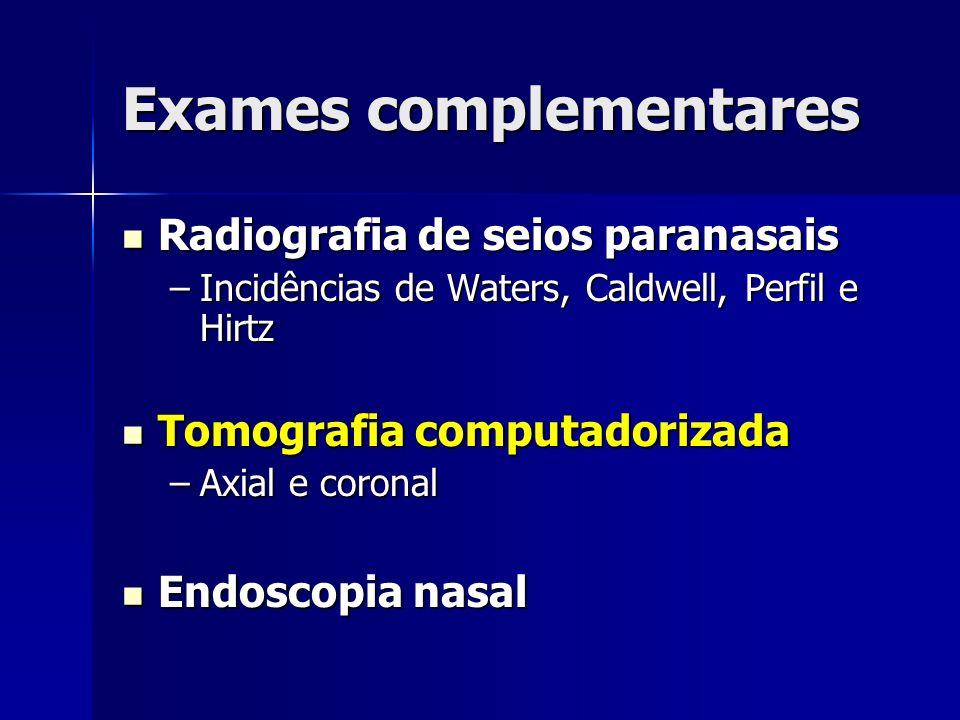Exames complementares Radiografia de seios paranasais Radiografia de seios paranasais –Incidências de Waters, Caldwell, Perfil e Hirtz Tomografia comp
