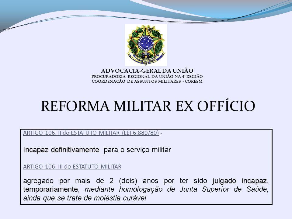 REFORMA MILITAR EX OFFÍCIO ADVOCACIA-GERAL DA UNIÃO PROCURADORIA REGIONAL DA UNIÃO NA 4ª REGIÃO COORDENAÇÃO DE ASSUNTOS MILITARES - CORESM ARTIGO 106,