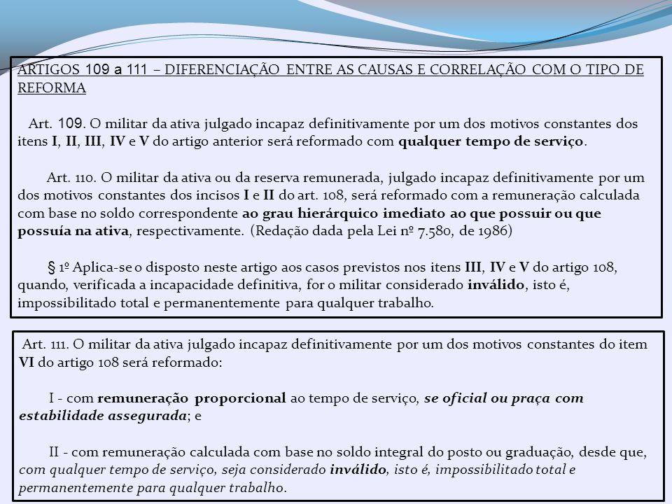 ARTIGOS 109 a 111 – DIFERENCIAÇÃO ENTRE AS CAUSAS E CORRELAÇÃO COM O TIPO DE REFORMA Art. 109. O militar da ativa julgado incapaz definitivamente por