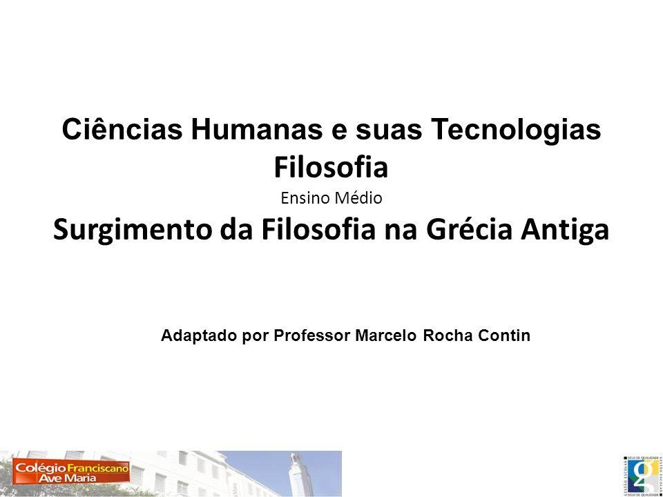 Ciências Humanas e suas Tecnologias Filosofia Ensino Médio Surgimento da Filosofia na Grécia Antiga Adaptado por Professor Marcelo Rocha Contin