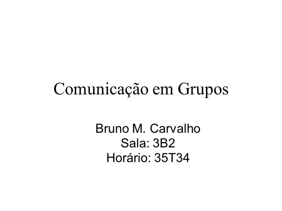 Comunicação em Grupos Bruno M. Carvalho Sala: 3B2 Horário: 35T34