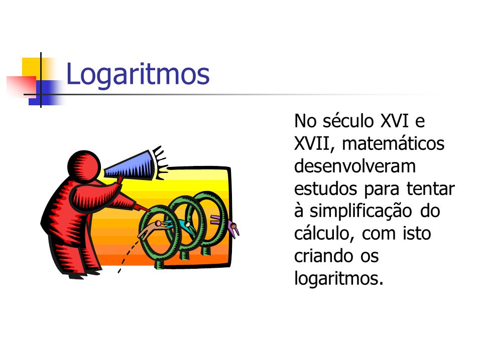 Logaritmos No século XVI e XVII, matemáticos desenvolveram estudos para tentar à simplificação do cálculo, com isto criando os logaritmos.