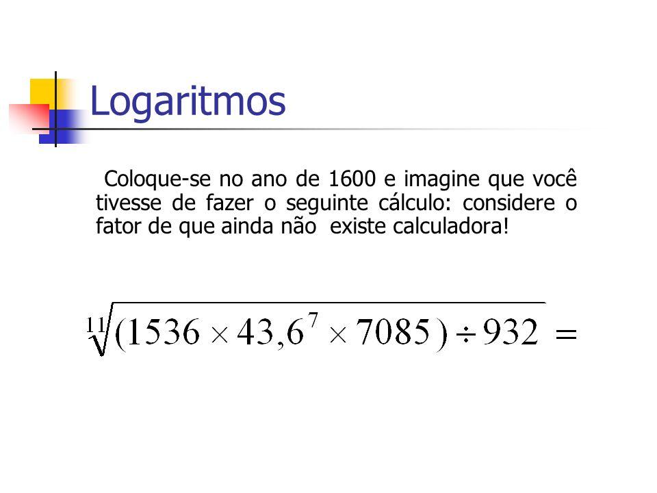 Coloque-se no ano de 1600 e imagine que você tivesse de fazer o seguinte cálculo: considere o fator de que ainda não existe calculadora! Logaritmos