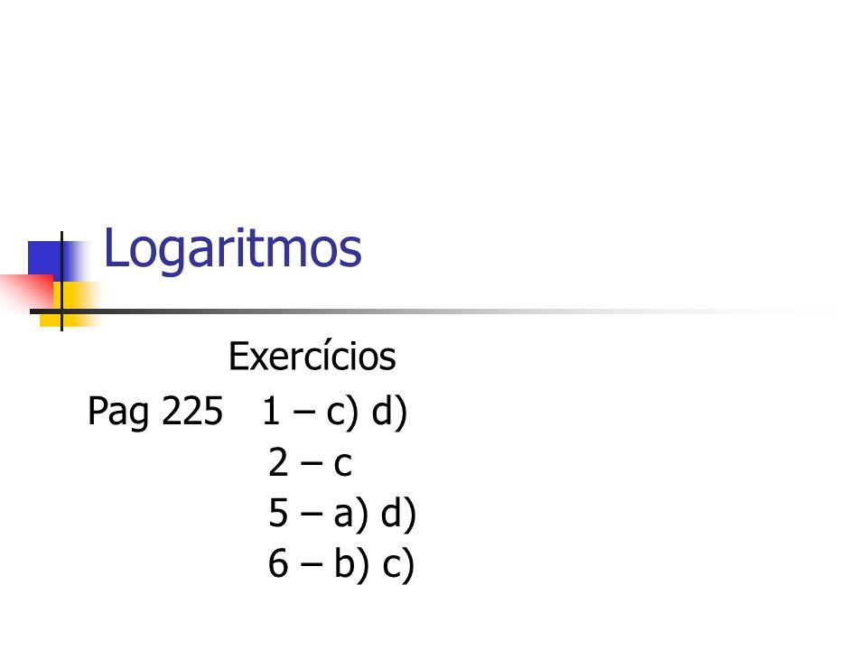 Logaritmos Exercícios Pag 225 1 – c) d) 2 – c 5 – a) d) 6 – b) c)