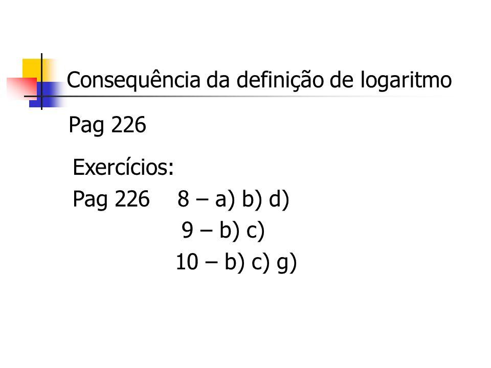 Consequência da definição de logaritmo Pag 226 Exercícios: Pag 226 8 – a) b) d) 9 – b) c) 10 – b) c) g)