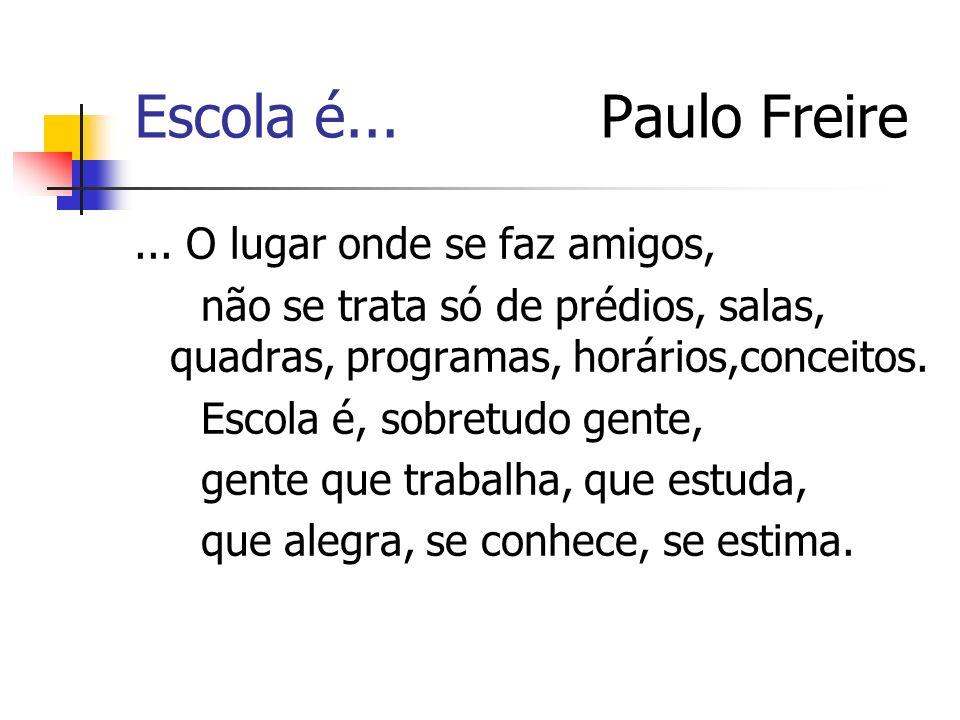 Escola é... Paulo Freire... O lugar onde se faz amigos, não se trata só de prédios, salas, quadras, programas, horários,conceitos. Escola é, sobretudo