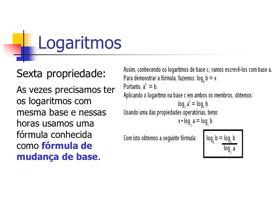 Logaritmos Sexta propriedade: As vezes precisamos ter os logaritmos com mesma base e nessas horas usamos uma fórmula conhecida como fórmula de mudança