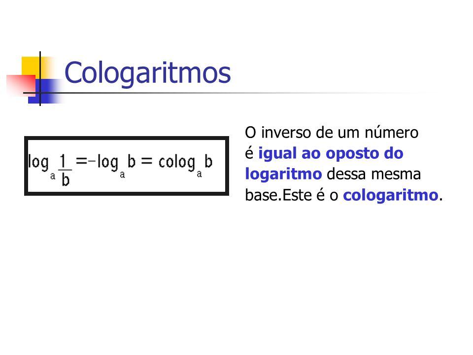Cologaritmos O inverso de um número é igual ao oposto do logaritmo dessa mesma base.Este é o cologaritmo.