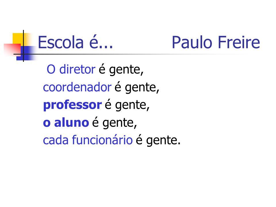 O diretor é gente, coordenador é gente, professor é gente, o aluno é gente, cada funcionário é gente. Escola é... Paulo Freire