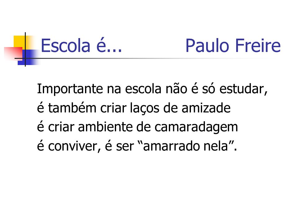 Escola é... Paulo Freire Importante na escola não é só estudar, é também criar laços de amizade é criar ambiente de camaradagem é conviver, é ser amar
