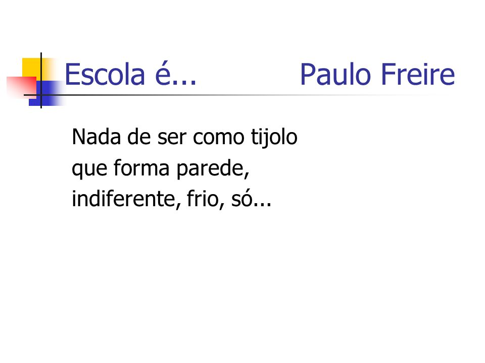 Nada de ser como tijolo que forma parede, indiferente, frio, só... Escola é... Paulo Freire