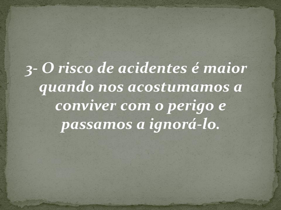 3- O risco de acidentes é maior quando nos acostumamos a conviver com o perigo e passamos a ignorá-lo.