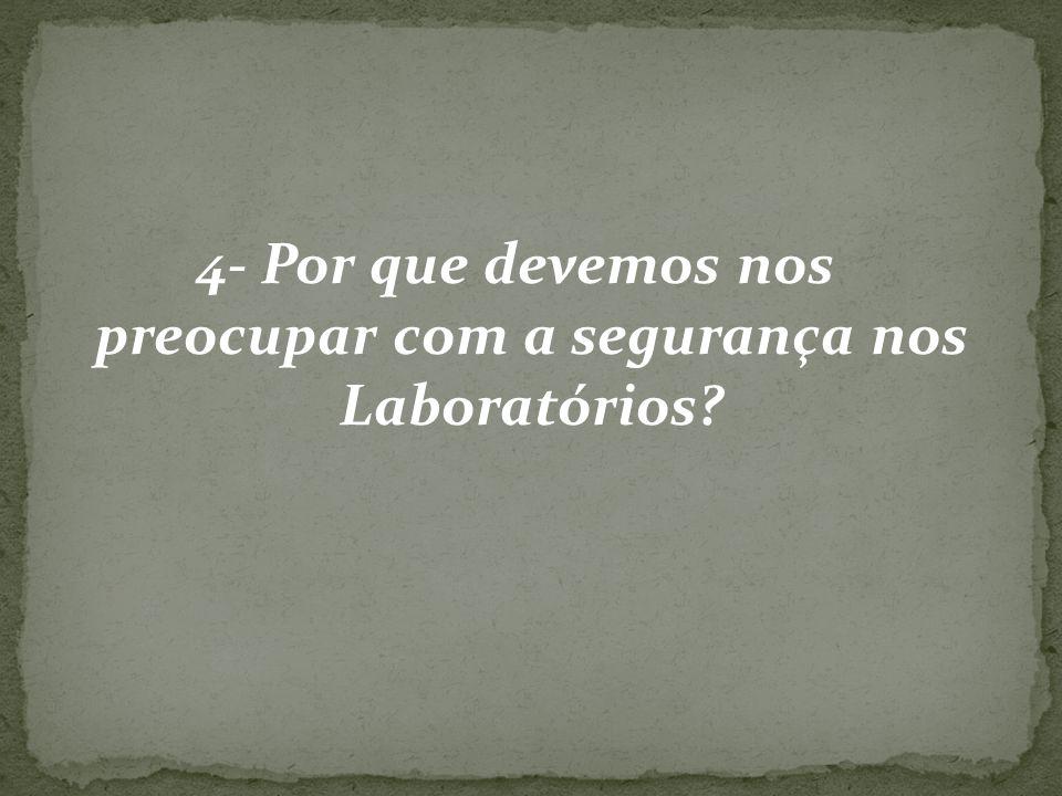 4- Por que devemos nos preocupar com a segurança nos Laboratórios?