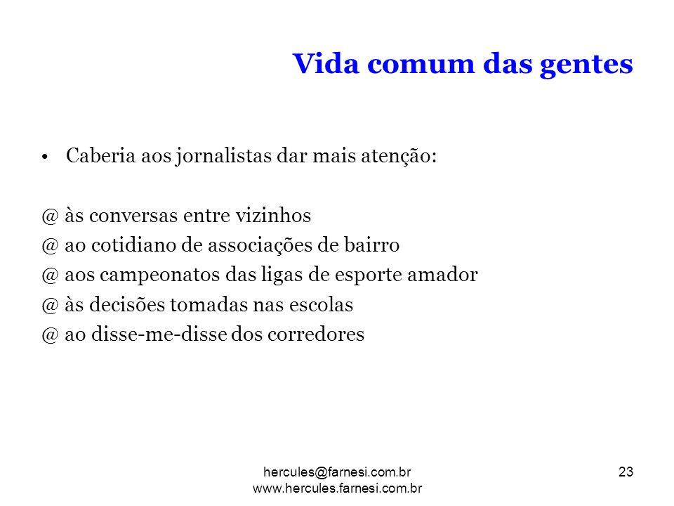 Vida comum das gentes Caberia aos jornalistas dar mais atenção: @ às conversas entre vizinhos @ ao cotidiano de associações de bairro @ aos campeonato