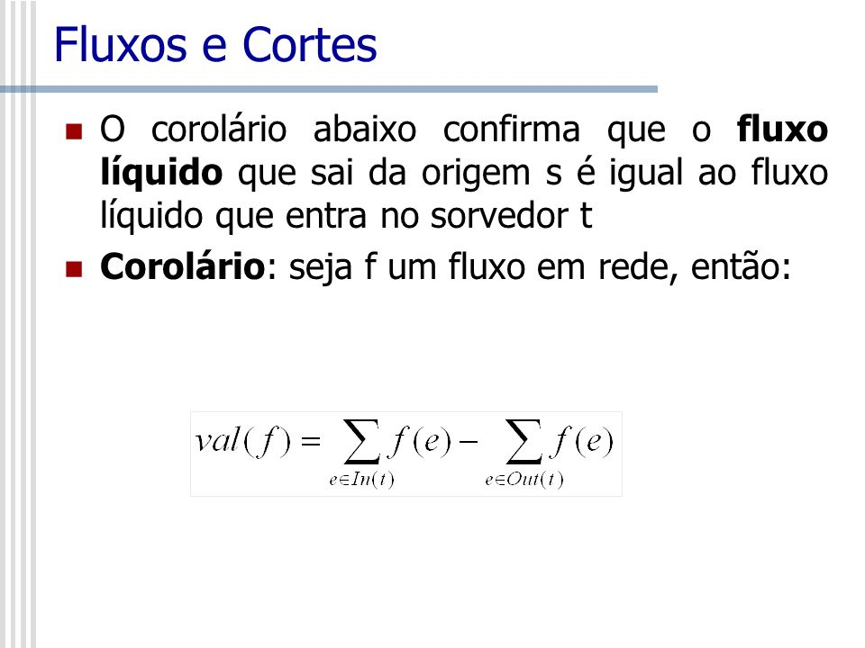 Fluxos e Cortes O corolário abaixo confirma que o fluxo líquido que sai da origem s é igual ao fluxo líquido que entra no sorvedor t Corolário: seja f