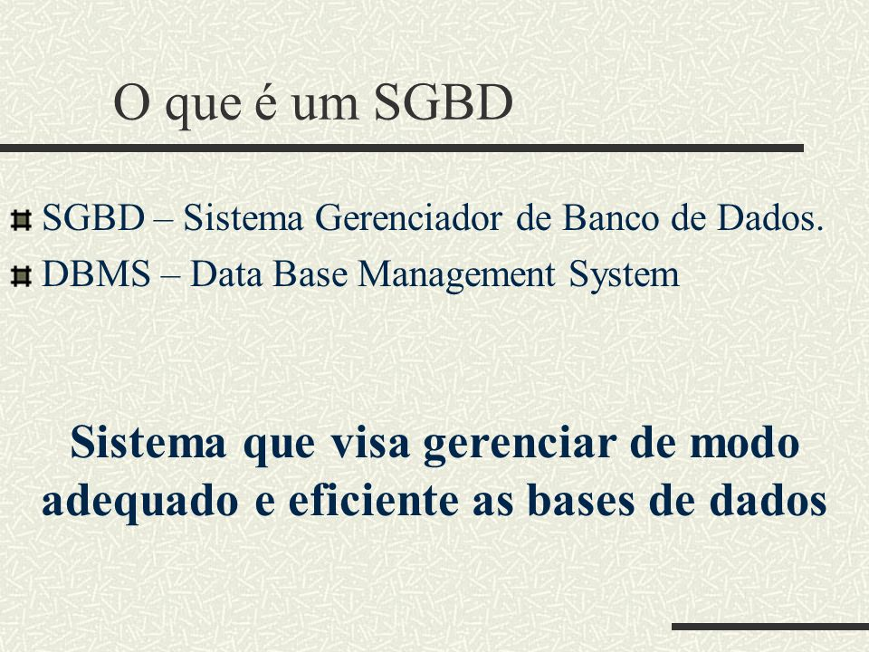 O que é um SGBD SGBD – Sistema Gerenciador de Banco de Dados. DBMS – Data Base Management System Sistema que visa gerenciar de modo adequado e eficien