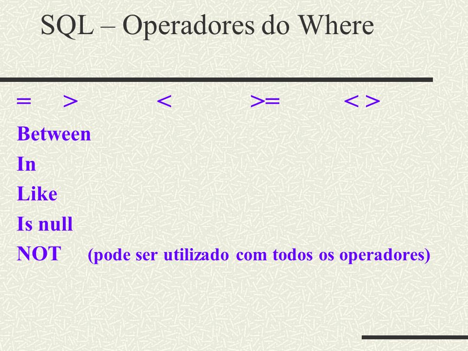 SQL – Operadores do Where =><>= Between In Like Is null NOT (pode ser utilizado com todos os operadores)
