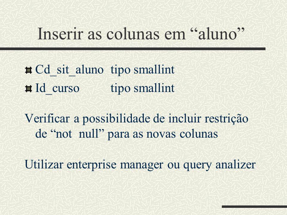 Inserir as colunas em aluno Cd_sit_alunotipo smallint Id_cursotipo smallint Verificar a possibilidade de incluir restrição de not null para as novas c