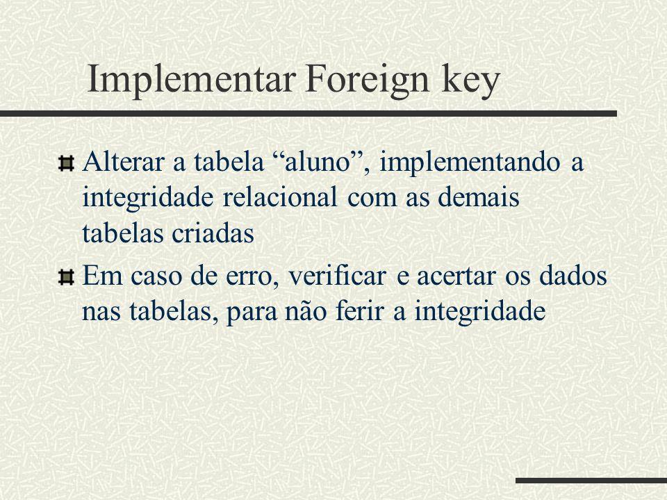 Implementar Foreign key Alterar a tabela aluno, implementando a integridade relacional com as demais tabelas criadas Em caso de erro, verificar e acer