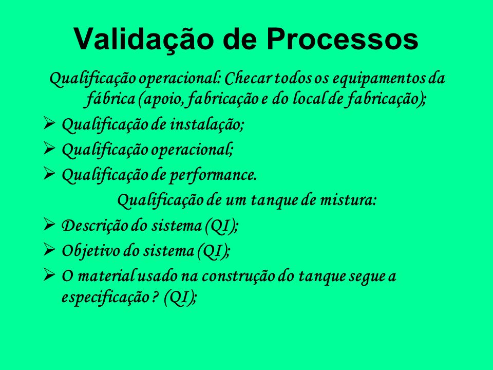 Validação de Processos Qualificação operacional: Checar todos os equipamentos da fábrica (apoio, fabricação e do local de fabricação); Qualificação de