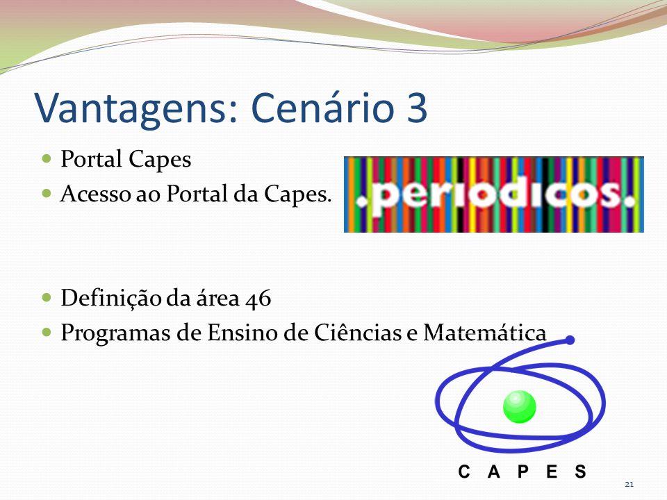 Vantagens: Cenário 3 Portal Capes Acesso ao Portal da Capes. Definição da área 46 Programas de Ensino de Ciências e Matemática 21