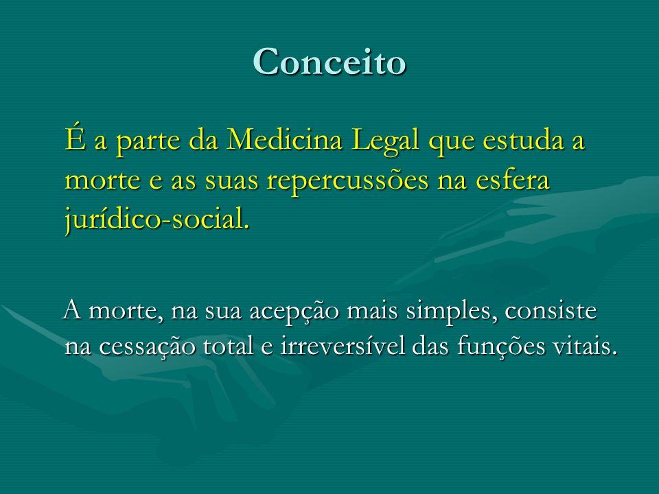 Conceito É a parte da Medicina Legal que estuda a morte e as suas repercussões na esfera jurídico-social. É a parte da Medicina Legal que estuda a mor