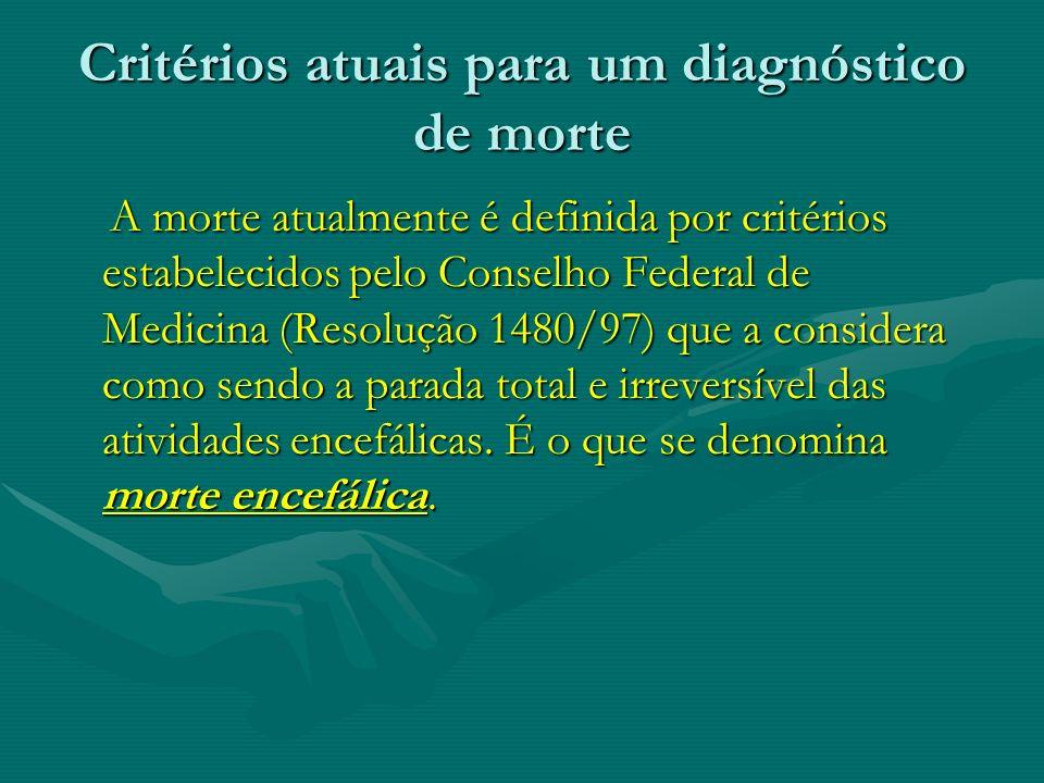 Critérios atuais para um diagnóstico de morte A morte atualmente é definida por critérios estabelecidos pelo Conselho Federal de Medicina (Resolução 1