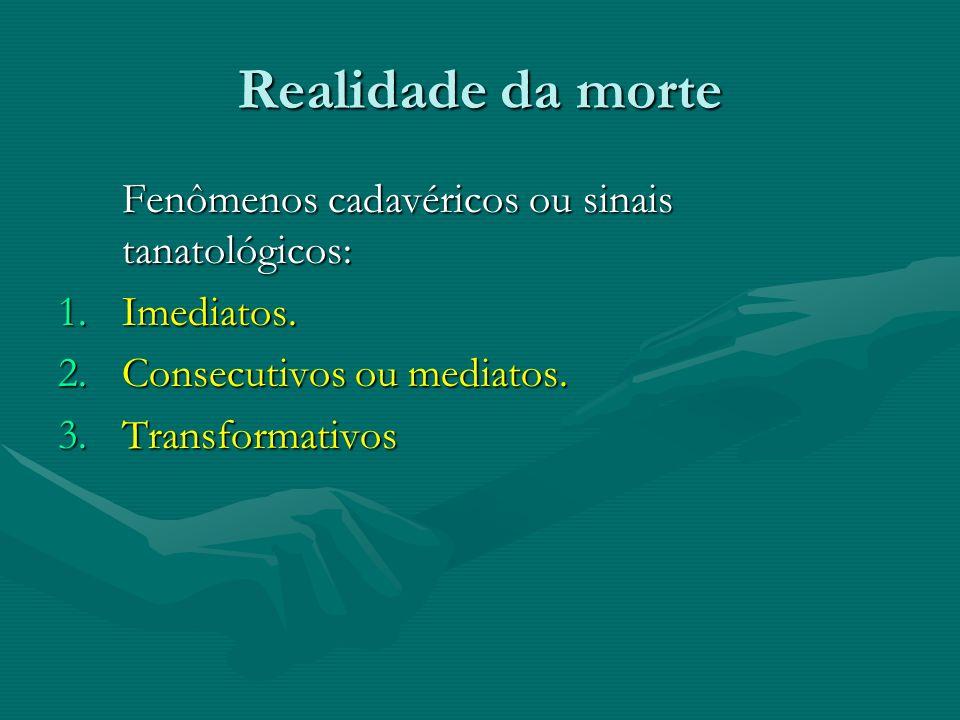 Realidade da morte Fenômenos cadavéricos ou sinais tanatológicos: Fenômenos cadavéricos ou sinais tanatológicos: 1.Imediatos. 2.Consecutivos ou mediat