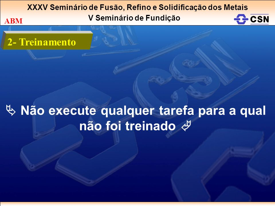 XXXV Seminário de Fusão, Refino e Solidificação dos Metais V Seminário de Fundição ABM 2- Treinamento Não execute qualquer tarefa para a qual não foi