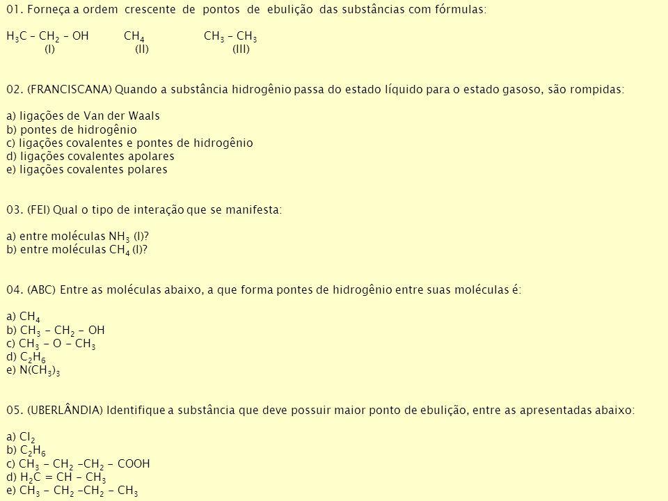 01. Forneça a ordem crescente de pontos de ebulição das substâncias com fórmulas: H 3 C – CH 2 – OH CH 4 CH 3 – CH 3 (I) (II) (III) 02. (FRANCISCANA)