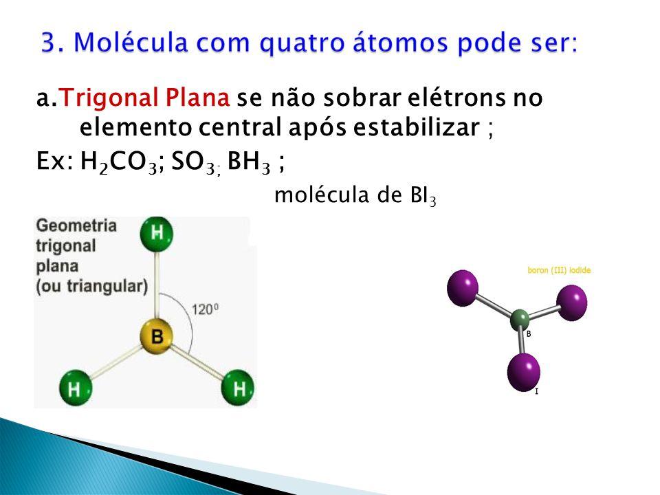 a.Trigonal Plana se não sobrar elétrons no elemento central após estabilizar ; Ex: H 2 CO 3 ; SO 3; BH 3 ; molécula de BI 3