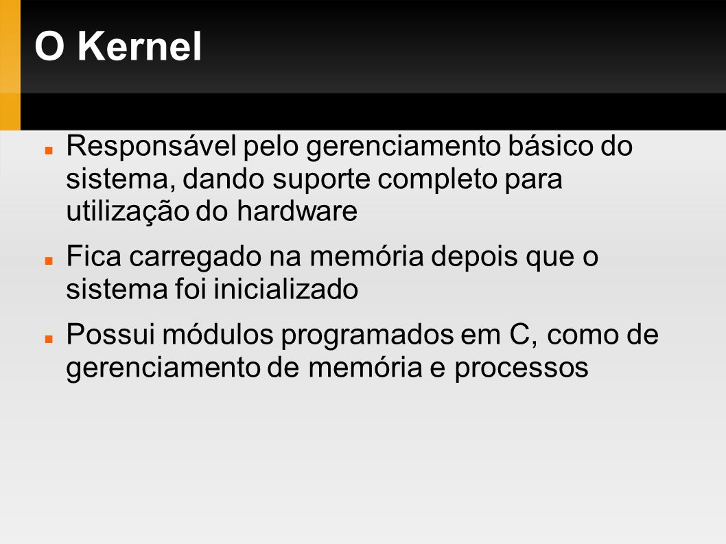 O Kernel Responsável pelo gerenciamento básico do sistema, dando suporte completo para utilização do hardware Fica carregado na memória depois que o s
