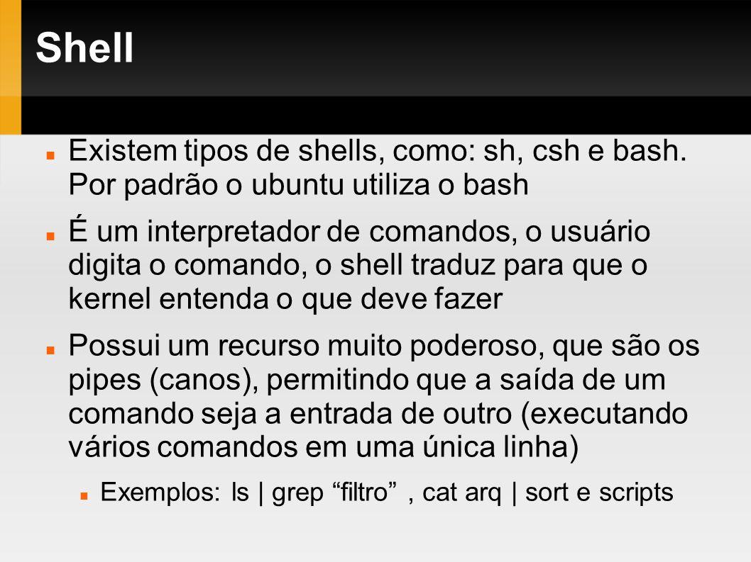 Shell Existem tipos de shells, como: sh, csh e bash. Por padrão o ubuntu utiliza o bash É um interpretador de comandos, o usuário digita o comando, o